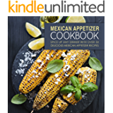 Mexican Appetizer Cookbook: Spice Up Any Dinner With Over 50 Delicious Mexican Appetizer Recipes
