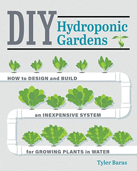 Diy Hydroponic Gardens How To Design And Build An Inexpensive System For Growing Plants In Water Baras Tyler 9780760357590 Amazon Com Books