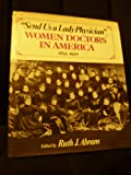 Abram Send Us A Lady Physician : Women Doctors I N America 1835-1920