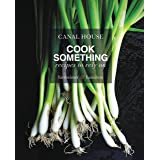 Canal House: Cook Something: Recipes to Rely On
