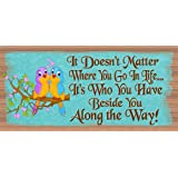 It Doesn't Matter Where You Go In Life It's Who You Have Beside You Along the Way