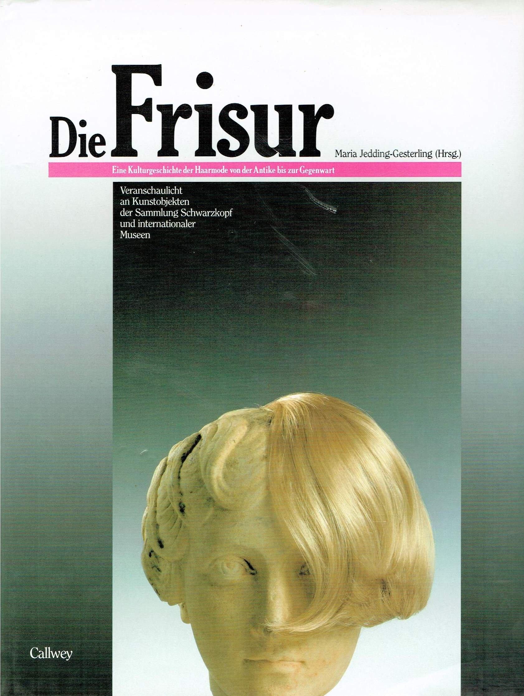 Die Frisur. Eine Kulturgeschichte der Haarmode von der Antike bis zur Gegenwart veranschaulicht an Kunstobjekten der Sammlung Schwartzkopf und internationaler Museen