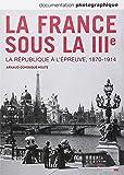 La France sous la IIIe. La République à l'épreuve, 1870-1914 (Documentation photographique n°8101)