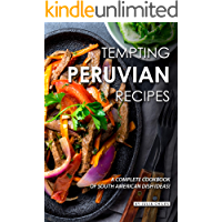 Tempting Peruvian Recipes: A Complete Cookbook of South American Dish Ideas!