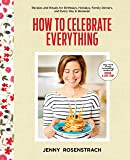How to Celebrate Everything: Recipes and Rituals for Birthdays, Holidays, Family Dinners, and Every Day In Between