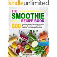 THE SMOOTHIE RECIPE BOOK: 500 Amazing Recipes You'll Love for Making Delicious Smoothies, Losing Weight, Detoxing, And…