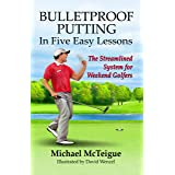 Bulletproof Putting in Five Easy Lessons: The Streamlined System for Weekend Golfers (Golf Instruction for Beginner and Inter