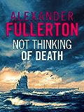 Not Thinking Of Death: A WW2 Submarine Thriller