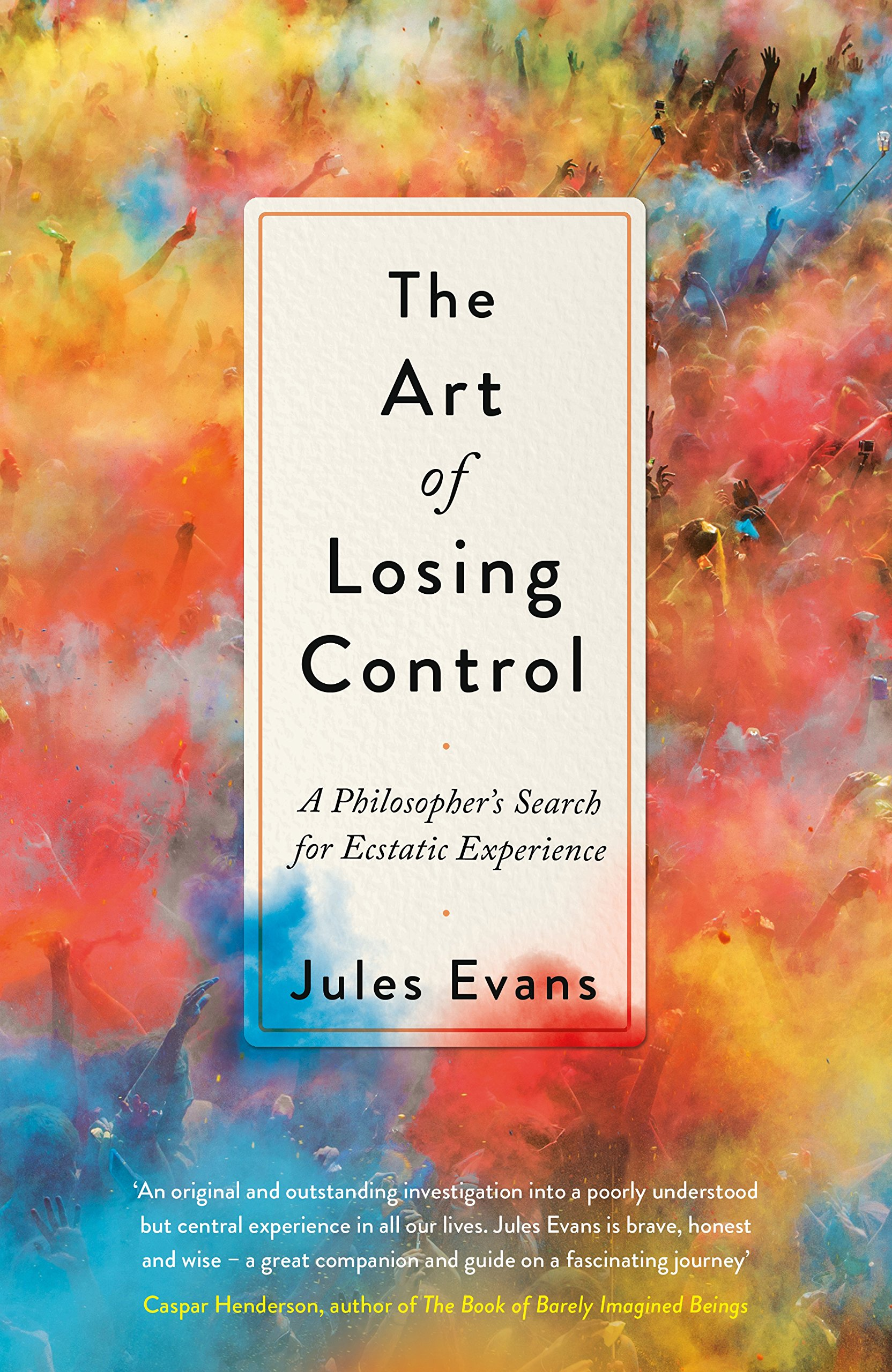 The Art Of Losing Control A Philosophers Search For Ecstatic Experience Amazoncouk Jules Evans 9781782118688 Books