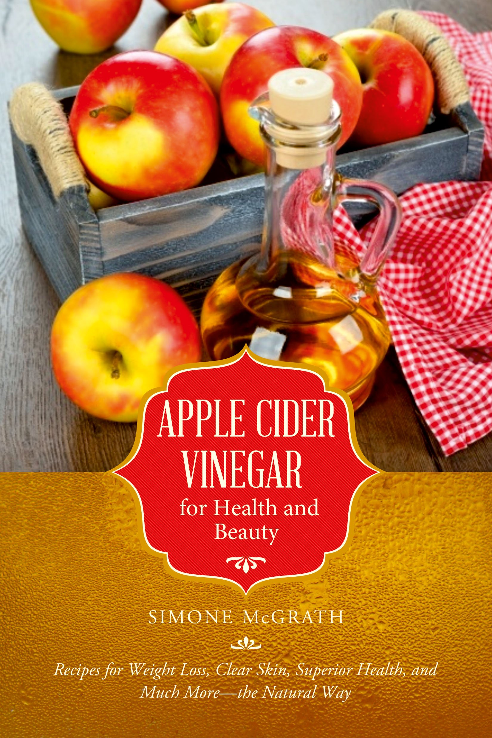 Apple Cider Vinegar for Health and Beauty: Recipes for Weight Loss, Clear Skin, Superior Health, and Much More – the Natural Way