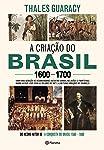 A criação do Brasil 1600-1700: Como uma geração de desbravadores implacáveis desafiou coroas, leis, fronteiras e...