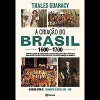 A criação do Brasil 1600-1700: Como uma geração de desbravadores implacáveis desafiou coroas, leis, fronteiras e exércitos católicos e protestantes, dando ... quadrados e ilimitadas ambições de grandeza