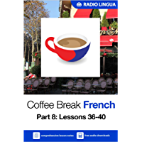 Coffee Break French 8: Lessons 36-40 - Learn French in your coffee break