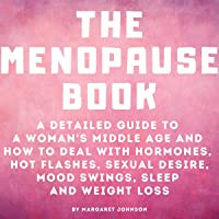 The Menopause Book: A Detailed Guide to a Woman's Middle Age and How to Deal with Hormones, Hot Flashes, Sexual Desire…