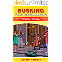 Busking For Beginners: How To Make Cash Doing What You Love As A Street Performer book cover