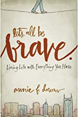Let's All Be Brave: Living Life with Everything You Have Kindle Edition