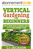 Vertical Gardening for Beginners: How To Grow 40 Pounds of Organic Food in a 4x4 Space Without a Yard (vertical gardening, urban gardening, urban homestead, ... survivalist series) (English Edition)