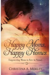Happy Moms, Happy Homes: Empowering Moms to Live in Victory Kindle Edition