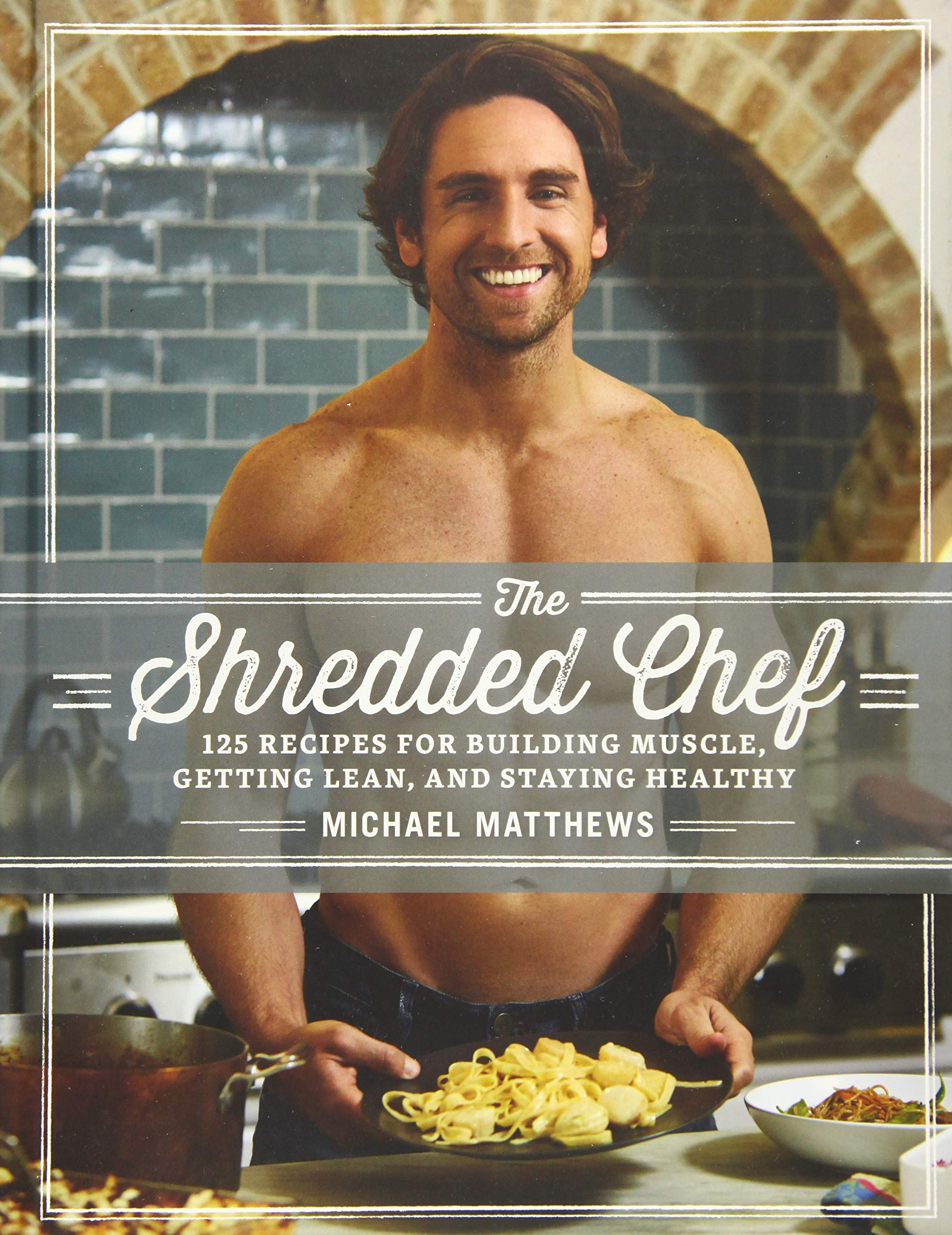 The Shredded Chef: 125 Recipes for Building Muscle, Getting Lean, and Staying Healthy (Third Edition) by Waterbury Publications Inc.