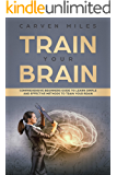 Train your Brain: Comprehensive Beginners Guide to learn simple and effective Methods to Train your Brain