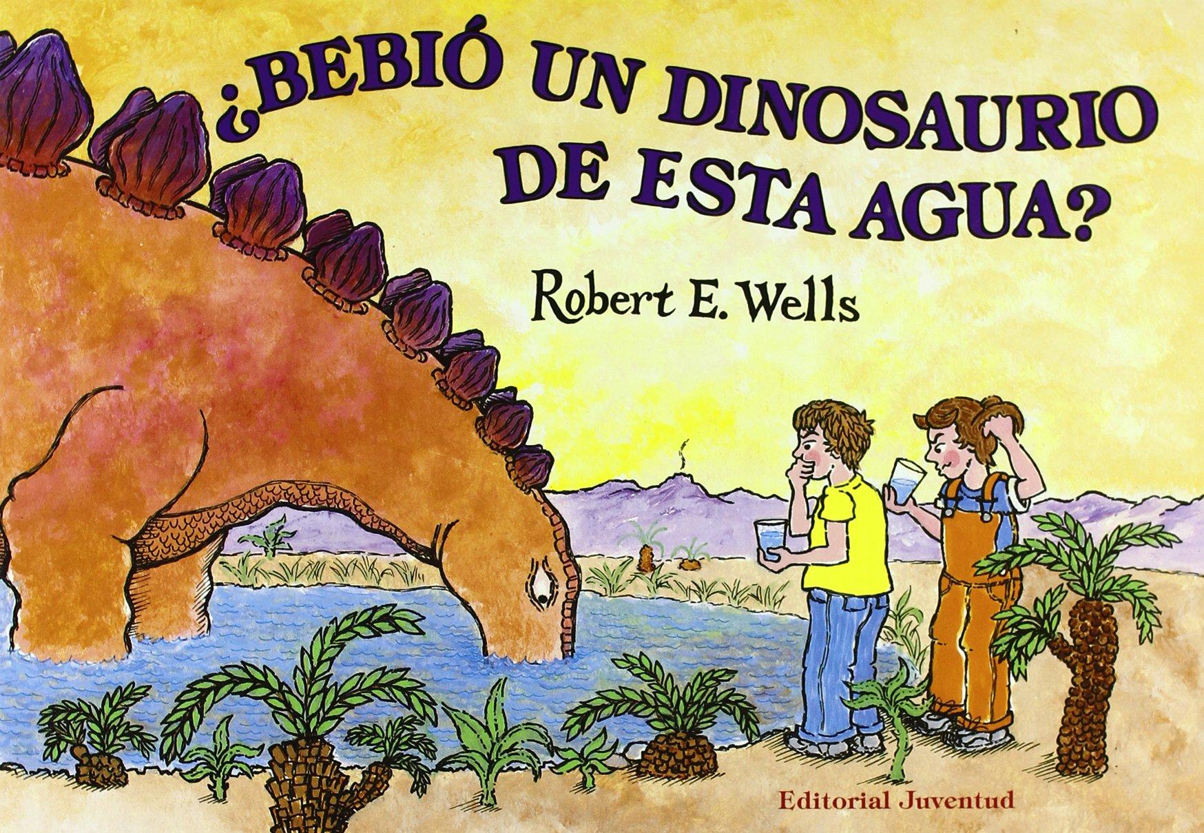 BEBIO UN DINOSAURIO DE ESTA AGUA (LIBROS DE ROBERT E. WELLS)