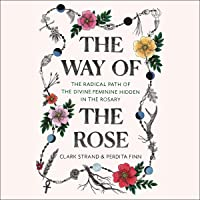 The Way of the Rose: The Radical Path of the Divine Feminine Hidden in the Rosary