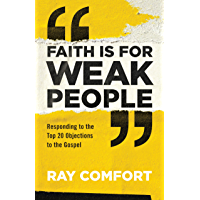 Faith Is for Weak People: Responding to the Top 20 Objections to the Gospel (English Edition)