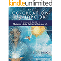 The Co-Creation Handbook: A Shamanic Guide to Manifesting a Better World and a More Joyful Life