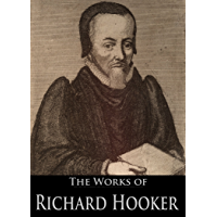The Works of Richard Hooker: Of The Laws Of Ecclesiastical Polity, A Remedy Against Sorrow And Fear, A Learned Sermon Of The Nature Of Pride, and More (8 Books With Active Table of Contents)