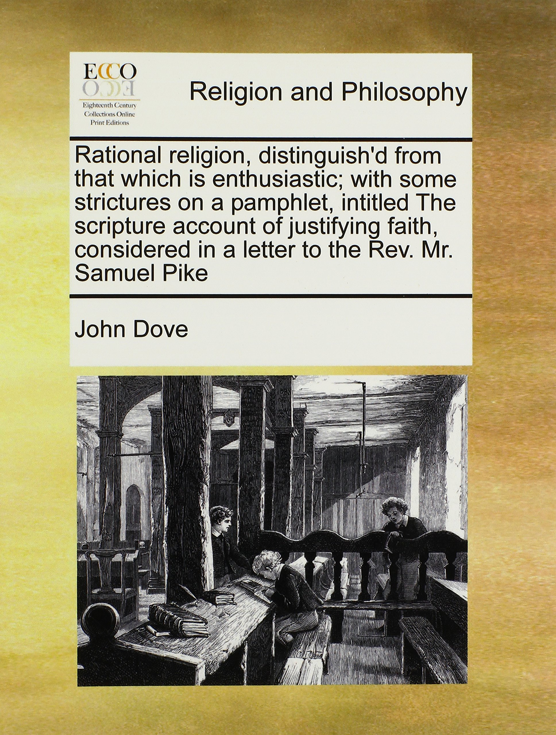 Download Rational religion, distinguish'd from that which is enthusiastic; with some strictures on a pamphlet, intitled The scripture account of justifying ... in a letter to the Rev. Mr. Samuel Pike ebook