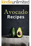 Avocado Recipes: Over 50 Amazing Recipes Where the Avocado is the Star of the Show