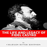 Latin American Revolutionaries: The Life and Legacy of Fidel Castro