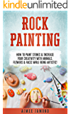 Rock Painting: How To Paint Stones & Increase Your Creativity With Animals, Flowers & Faces While Being Artistic!