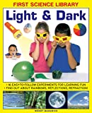 First Science Library: Light & Dark: 16 Easy-to-follow Experiments for Learning Fun. Find out About Rainbows, Reflections, Refraction!