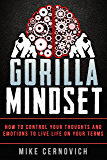 Gorilla Mindset: How to Control Your Thoughts and Emotions to Live Life on Your Terms