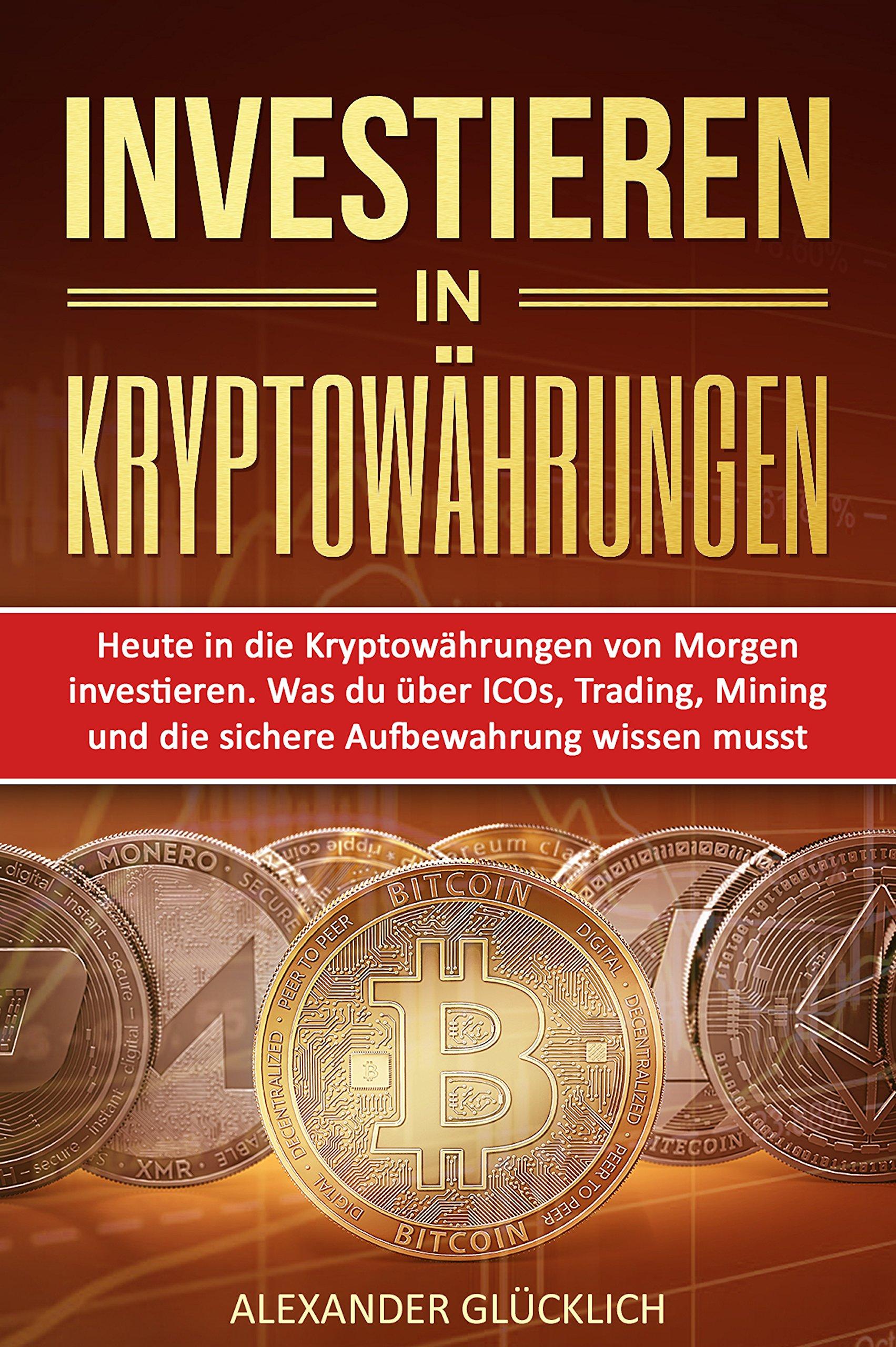 INVESTIEREN IN KRYPTOWÄHRUNGEN  Heute In Die Kryptowährungen Von Morgen Investieren. Was Du über ICOs Trading Mining Und Die Sichere Aufbewahrung Wissen Musst.  Kryptowährungen Einfach Erklärt 2