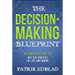 The Decision-Making Blueprint: A Simple Guide to Better Choices in Life and Work