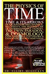 The Physics of Time: Time & Its Arrows in Quantum Mechanics, Relativity, The Second Law of Thermodynamics, Entropy, The Twin Paradox, & Cosmology Explained via LTD Theory's Expanding Fourth Dimension Kindle Edition