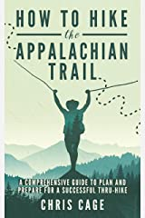 How to Hike the Appalachian Trail: A Comprehensive Guide to Plan and Prepare for a Successful Thru-Hike Kindle Edition