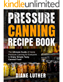 Pressure Canning Recipe Book: The Ultimate Guide of Home Pressure Canning for Everyone to Enjoy Simple Tasty Canned Food