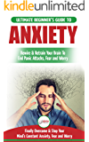Anxiety: The Ultimate Beginner's Guide To Rewire & Retrain Your Anxious Brain & End Panic Attacks - Daily Strategies To Finally Overcome & Stop Your Constant Anxiety, Fear and Worry