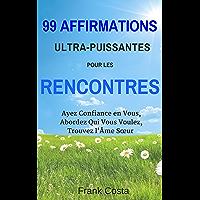 99 Affirmations Ultra-Puissantes pour les Rencontres: Ayez Confiance en Vous, Abordez Qui Vous Voulez, Trouvez l'Âme Sœur