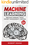 Machine Learning: Your Ultimate Guide on Machine Learning, Agile Project Management AND Hacking - A Three Book Bundle (Adware, Malware, Neural Networks, ... Learning, Project Management, Hacking)