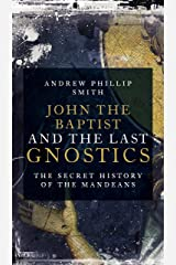 John the Baptist and the Last Gnostics: The Secret History of the Mandaeans Kindle Edition