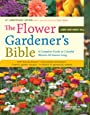 The Flower Gardener's Bible: A Complete Guide to Colorful Blooms All Season Long: 400 Favorite Flowers, Time-Tested Techniques, Creative Garden Designs, and a Lifetime of Gardening Wisdom