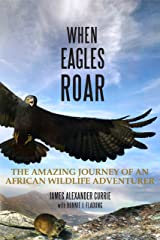 When Eagles Roar: The Amazing Journey of an African Wildlife Adventurer Kindle Edition