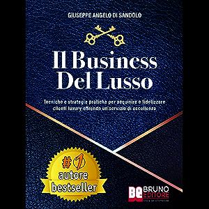 Il Business Del Lusso: Tecniche e Strategie Pratiche Per Acquisire e Fidelizzare Clienti Luxury Offrendo Un Servizio Di…