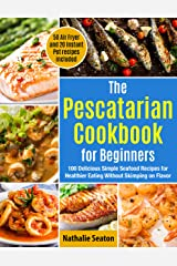 The Pescatarian Cookbook for Beginners: 100 Delicious Simple Seafood Recipes for Healthier Eating Without Skimping on Flavor (50 Air Fryer and 20 Instant Pot recipes included) Kindle Edition