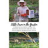 Little Farm in the Garden: A Practical Mini-Guide to Raising Selected Fruits and Vegetables Homestead-Style (Little Farm in t