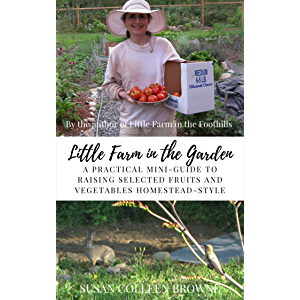Little Farm in the Garden: A Practical Mini-Guide to Raising Selected Fruits and Vegetables Homestead-Style (Little Farm…